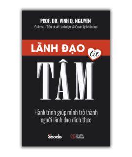 lãnh đạo từ tâm, hành trình giúp mình trở thành người lãnh đạo đích thực, Nguyễn Quang Vịnh, PROF. DR. Vinh Q. Nguyen, sbooks, sách kinh doanh, sách hay